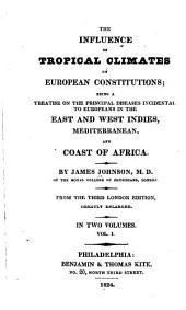 The Influence of Tropical Climates on European Constitutions: Being a Treatise on the Principal Diseases Incidental to Europeans in the East and West Indies, Mediterranean, and Coast of Africa, Volume 1