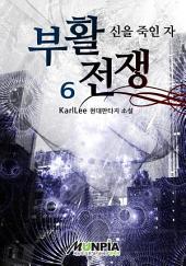 부활전쟁[신을 죽인 자] 6권(완결)