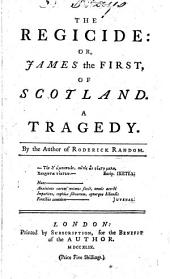 The Regicide: Or, James the First, of Scotland: A Tragedy. By the Author of Roderick Random