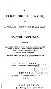 A first book in Spanish: or, A practical introduction to the study of the Spanish language: containing full instructions in pronunciation, a grammar; exercises on the Ollendorff method of constant initation and repetition; reading lessons; and a vocabulary