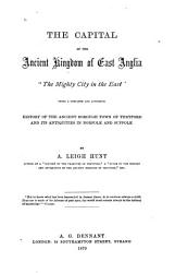 The Capital of the Ancient Kingdom of East Anglia  The Mighty City of the East   Being a Complete and Authentic History of the Ancient Borough Town of Thetford and Its Antiquaries in Norfolk and Suffolk PDF