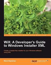 WiX: A Developer's Guide to Windows Installer XML : Create a Hassle-free Installer for Your Windows Software Using WiX