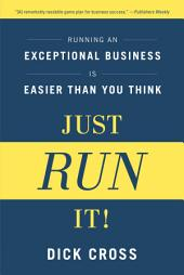 Just Run It!: Running an Exceptional Business is Easier Than You Think
