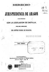 Derecho y jurisprudencia de Aragón en sus relaciones con la legislación de Castilla: Volumen 1