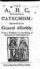 The A B C, with the Shorter Catechism: Appointed by the General Assembly, to be a Directory for Catechising of Such as are of Weak Capacities
