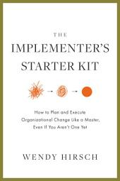 The Implementer's Starter Kit: How to Plan and Execute Organizational Change Like a Master, Even if You Aren't One Yet