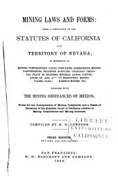 Mining Laws and Forms: Being a Compilation of the Statutes of California and Territory of Nevada, in Reference to Mining Corporations, Canal Companies, Assessments, Mining Partnerships, Transfer Agencies, Changing Principal Place of Business, Mineral Lands, Conveyances Of, and Actions Respecting Mining Claims, Taxation, Foreign Miners, Etc., Together with the Mining Ordinances of Mexico, Forms for the Incorporation of Mining Companies, and Digest of Decisions of the Supreme Court of California Relative to Mining Corporations and Mining Interests