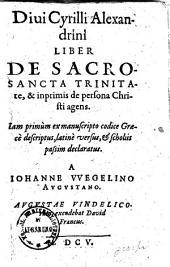 Diui Cyrilli Liber De Sacrosancta Trinitate, & inprimis de persona Christi agens