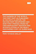 The Daemon of the World  the First Part As Published in 1816 with Alastor  the Second Part Deciphered and Now First Printed from His Own Manuscript Re
