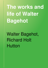The Works and Life of Walter Bagehot: Volume 2
