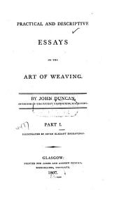 Practical and Descriptive Essays on the Art of Weaving: Volume 1
