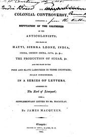 The Colonial Controversy, Containing a Refutation of the Calumnies of the Anticolonists; the State of Hayti, Sierra Leone, India, China,&c. The Production of Sugar,&c. and the State of the Free and Slave Labourers in Those Countries; Fully Considered. ... With a Supplementary Letter to Mr. Macaulay [in Answer to Letters in the New Times, Attributed to Him, Under the Name of Anglus].