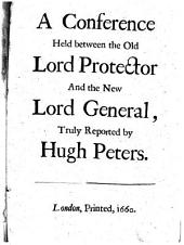 A Conference Held Between the Old Lord Protector and the New Lord General, Truly Reported by Hugh Peters