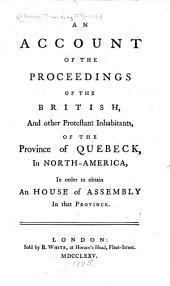 An Account of the Proceedings of the British and Other Protestant Inhabitants, of the Province of Quebeck, in North-America, in Order to Obtain an House of Assembly in that Province