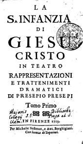 LA S. INFANZIA DI GIESU CRISTO IN TEATRO RAPPRESENTAZIONI E TRATTENIMENTI DRAMATICI DI PRESEPIO PRESEPI.: Tomo Primo, Volume 1