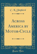 Across America by Motor-Cycle (Classic Reprint)