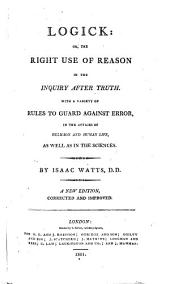 Logick; Or, The Right Use of Reason in the Inquiry After Truth: With a Variety of Rules to Guard Against Error, in the Affairs of Religion and Human Life, as Well as in the Sciences