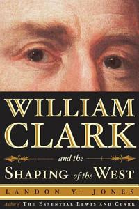 William Clark and the Shaping of the West PDF