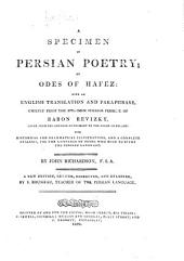 A Specimen of Persian Poetry: Or, Odes of Hafez: with an English Translation and Paraphrase. Chiefly from the Specimen Poeseos Persicae of Baron Revizky ... With Historical and Grammatical Illus., and a Complete Analysis ...