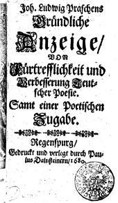 Joh. Ludwig Praschens Gründliche Anzeige von Fürtrefflichkeit und Verbesserung Teutscher Poesie: Samt einer Poetischen Zugabe