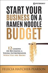 Start Your Business on a Ramen Noodle Budget: 12 Lessons on Becoming a Young Entrepreneur When You are Broke!, Edition 3