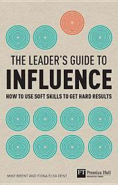 The Leader's Guide to Influence ePub eBook: How to use soft skills to get hard results