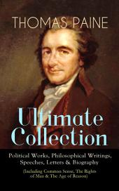 THOMAS PAINE Ultimate Collection: Political Works, Philosophical Writings, Speeches, Letters & Biography (Including Common Sense, The Rights of Man & The Age of Reason): The American Crisis, The Constitution of 1795, Declaration of Rights, Agrarian Justice, The Republican Proclamation, Anti-Monarchal Essay, Letters to Thomas Jefferson and George Washington…