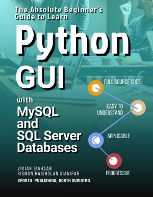 The Absolute Beginner   s Guide to Learn Python GUI with MySQL and SQL Server Databases PDF