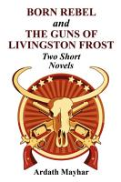 Born Rebel and the Guns of Livingston Frost   Two Short Novels PDF