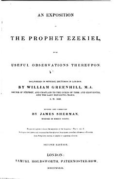 An Exposition of the Prophet Ezekiel  with useful observations thereupon  Delivered in several lectures     by William Greenhill     Revised and corrected by James Sherman     Second edition   With the text   PDF