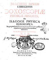 Joachimi Jungii Lubecensis Doxoscopiae physicae minores, sive Isagoge physica doxoscopica. ... Ex recensione et distinctione M.F.H, cujus Annotationes quaedam accedunt