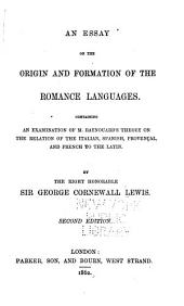 An Essay on the Origin and Formation of the Romance Languages: Containing an Examination of M. Raynouard's Theory on the Relation of the Italian, Spanish, Provençal and French to the Latin