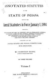 Annotated Statutes of the State of Indiana: Showing the General Statutes in Force January 1, 1894 Embracing the Revision of 1881 as Amended, and All Permanent, General and Public Acts of the General Assembly Passed Since the Adoption of that Revision, with a Digest Under Each Section of the Judicial Decisions Relating Thereto, Containing Also the United States and Indiana Constitutions with Annotations
