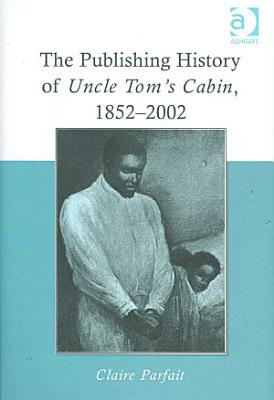 The Publishing History of Uncle Tom s Cabin  1852 2002