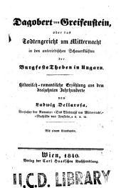 Dagobert von Greifenstein: oder Das todtengericht um mitternacht in den unterirdischen schauerklüsten der burgfeste Theben in Ungarn. Historisch, Teil 1840