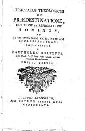 Tractatus theologicus de prædestinatione, electione et reprobatione hominum, ad promovendam cocordiam ecclesiasticam conscriptus a Bartholdo Holtzfus, ..