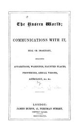 The Unseen World: Communications with It, Real Or Imaginary, Including Apparitions, Warnings, Haunted Places, Prophecies, Aerial Visions, Astrology, &c. &c
