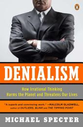 Denialism: How Irrational Thinking Harms the Planet and Threatens Our Lives