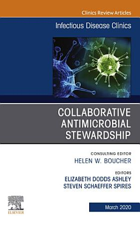 Collaborative Antimicrobial Stewardship An Issue of Infectious Disease Clinics of North America  E Book PDF