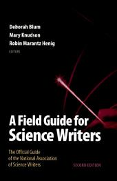 A Field Guide for Science Writers: The Official Guide of the National Association of Science Writers, Edition 2