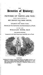 The Beauties of History: Or Pictures of Virtue and Vice : Drawn from Examples of Men Eminent for Their Virtues, Or Infamous for Their Vices ; Selected for the Instruction and Entertainnement of Youth