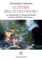 Custode del Fuoco Sacro: Lo sciamanesimo e l'energia femminile Le donne medicina raccontano...