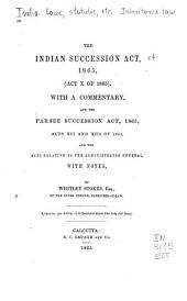 The Indian Succession Act, 1865 (Act X of 1865): With a Commentary, and the Parsee Succession Act, 1865, Acts XII and XIII of 1855, and the Acts Relating to the Administrator General, with Notes