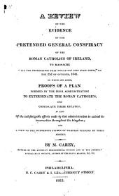 "A Review of the Evidence of the Pretended General Conspiracy of the Roman Catholics of Ireland, to Massacre ""all the Protestants that Would Not Join with Them,"" on the 23d of October, 1641: To which are Added, Proofs of a Plan Formed by the Irish Administration to Exterminate the Roman Catholics, and Confiscate Their Estates ..."