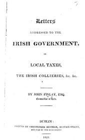 Letters addressed to the Irish government on local taxes, the Irish collieries, &c., &c