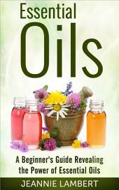 Essential Oils: A Beginner's Guide Revealing the Power of Essential Oils