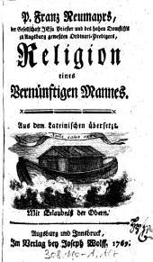 """""""P. Franz Neumayrs, der Gesellschaft Jesu Priester und des hohen Domstifts zu Augsburg geweßten Ordinari-Predigers,"""" Religion eines Vernünftigen Mannes: Aus dem Lateinischen übersetzt"""