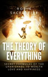 The Theory of Everything: Secret Formulas of the Upanishads to Wealth, Love and Happiness
