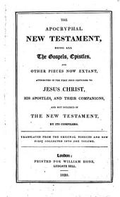 The Apocryphal New Testament, Being All the Gospels, Epistles and Other Pieces Now Extant, Attributed in the First Four Centuries to Jesus Christ, His Apostles and Their Companions, and Not Included in the New Testament by Its Compilers. Translated from the Original Tongues and Now First Collected Into One Volume [by W. Hone].