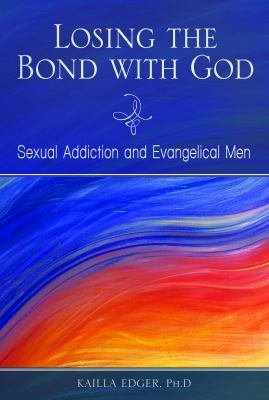 Losing the Bond with God  Sexual Addiction and Evangelical Men PDF